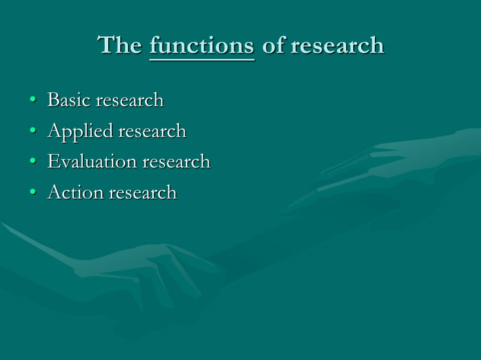 The functions of research Basic researchBasic research Applied researchApplied research Evaluation researchEvaluation research Action researchAction r