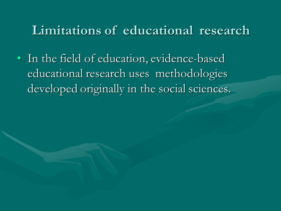 Limitations of educational research In the field of education, evidence-based educational research uses methodologies developed originally in the soci