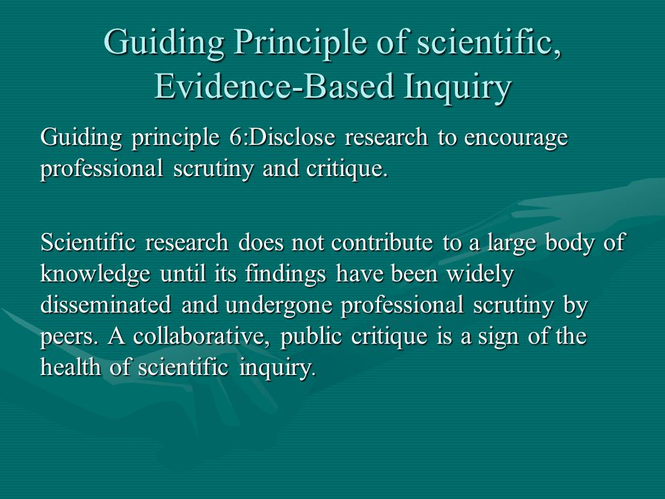 Guiding Principle of scientific, Evidence-Based Inquiry Guiding principle 6:Disclose research to encourage professional scrutiny and critique. Scienti