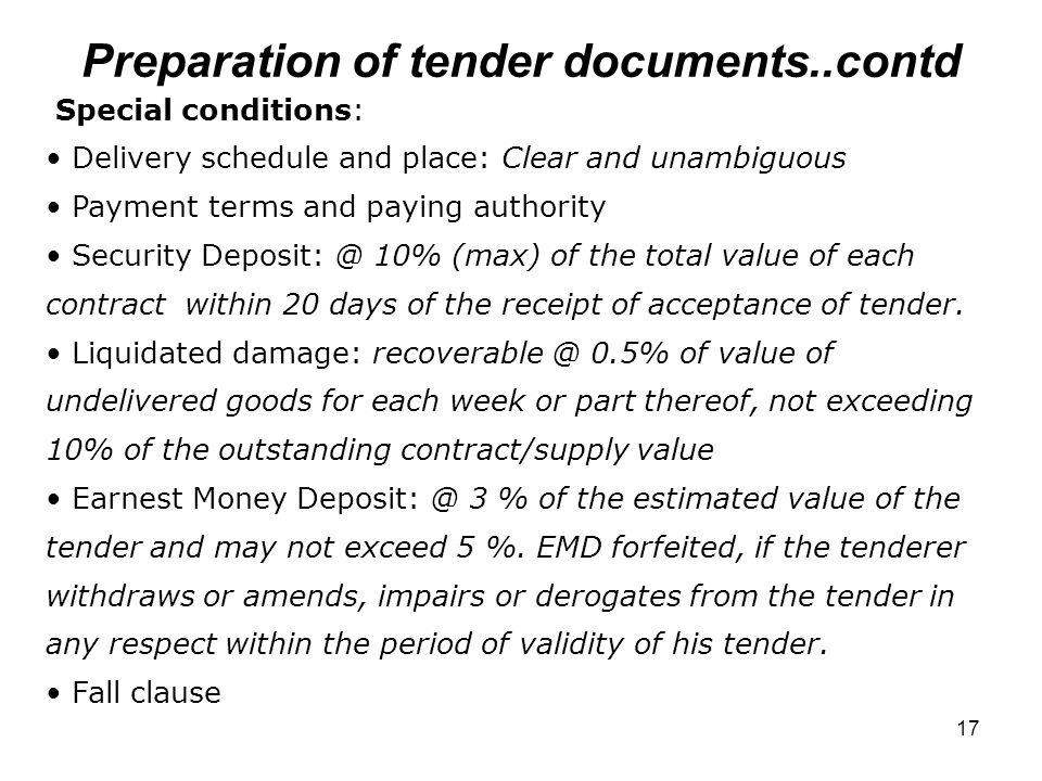 17 Preparation of tender documents..contd Special conditions: Delivery schedule and place: Clear and unambiguous Payment terms and paying authority Security Deposit: @ 10% (max) of the total value of each contract within 20 days of the receipt of acceptance of tender.