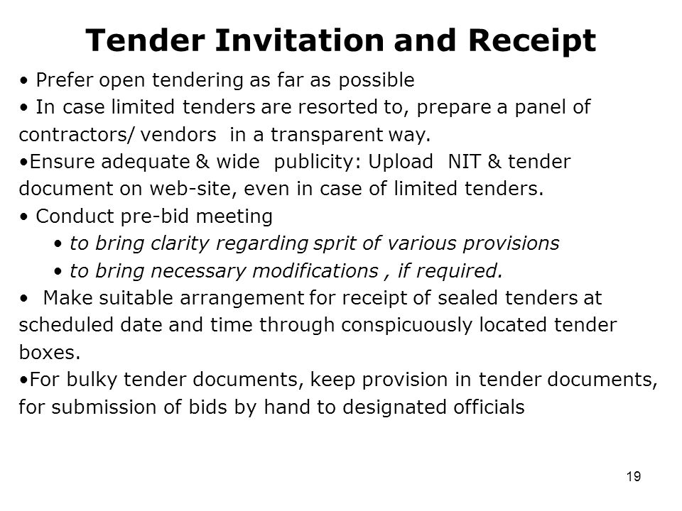 19 Tender Invitation and Receipt Prefer open tendering as far as possible In case limited tenders are resorted to, prepare a panel of contractors/ vendors in a transparent way.