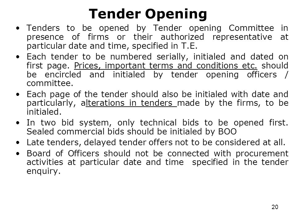 20 Tender Opening Tenders to be opened by Tender opening Committee in presence of firms or their authorized representative at particular date and time, specified in T.E.