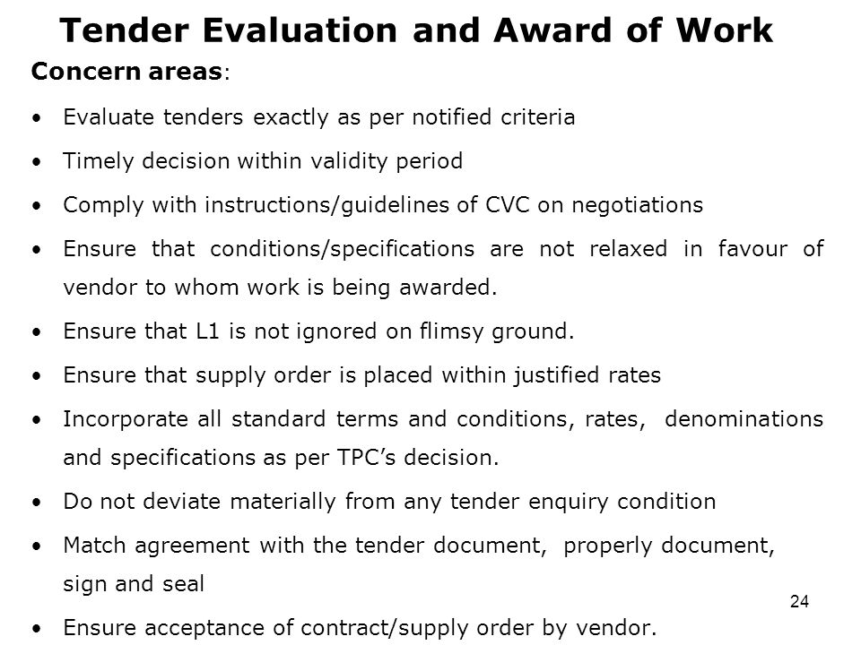 24 Tender Evaluation and Award of Work Concern areas : Evaluate tenders exactly as per notified criteria Timely decision within validity period Comply with instructions/guidelines of CVC on negotiations Ensure that conditions/specifications are not relaxed in favour of vendor to whom work is being awarded.