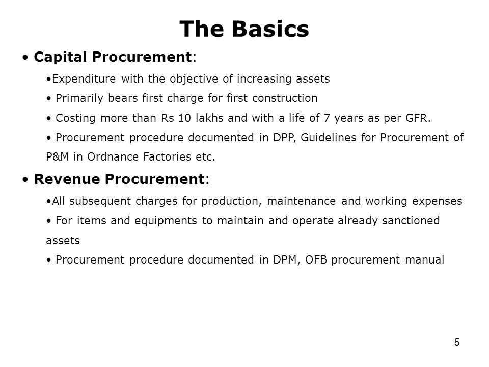 5 The Basics Capital Procurement: Expenditure with the objective of increasing assets Primarily bears first charge for first construction Costing more than Rs 10 lakhs and with a life of 7 years as per GFR.