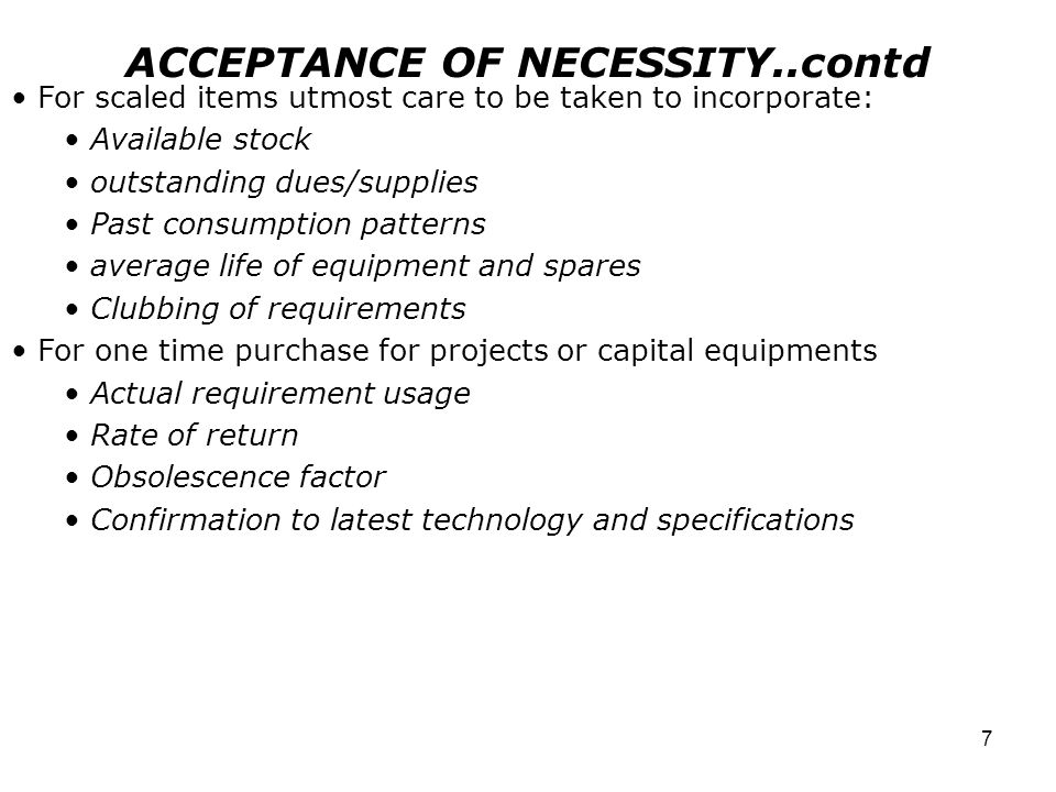 7 ACCEPTANCE OF NECESSITY..contd For scaled items utmost care to be taken to incorporate: Available stock outstanding dues/supplies Past consumption patterns average life of equipment and spares Clubbing of requirements For one time purchase for projects or capital equipments Actual requirement usage Rate of return Obsolescence factor Confirmation to latest technology and specifications