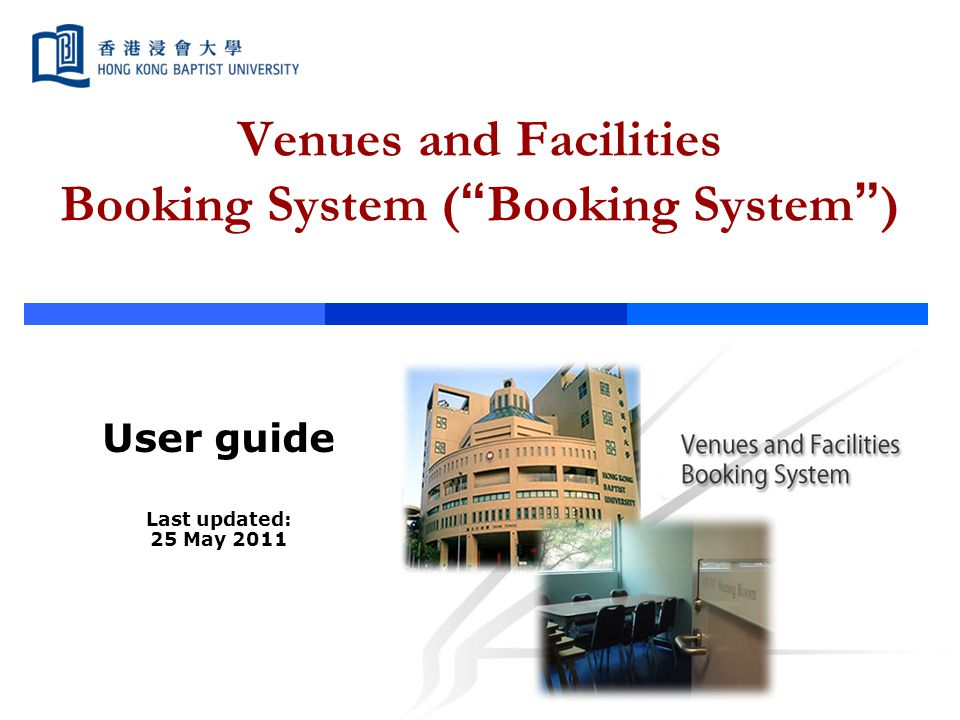 "Venues and Facilities Booking System ( "" Booking System "" ) User guide Last updated: 25 May 2011"