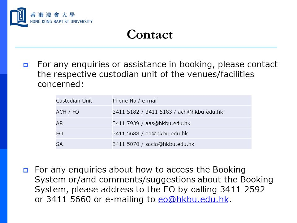 Contact  For any enquiries or assistance in booking, please contact the respective custodian unit of the venues/facilities concerned:  For any enqui