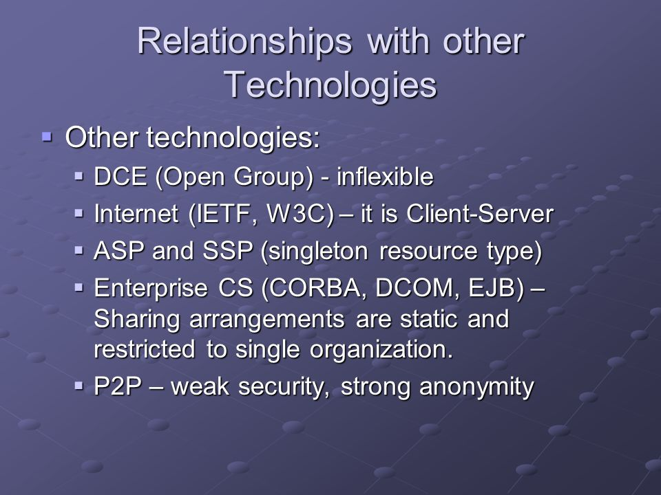 Relationships with other Technologies  Other technologies:  DCE (Open Group) - inflexible  Internet (IETF, W3C) – it is Client-Server  ASP and SSP (singleton resource type)  Enterprise CS (CORBA, DCOM, EJB) – Sharing arrangements are static and restricted to single organization.
