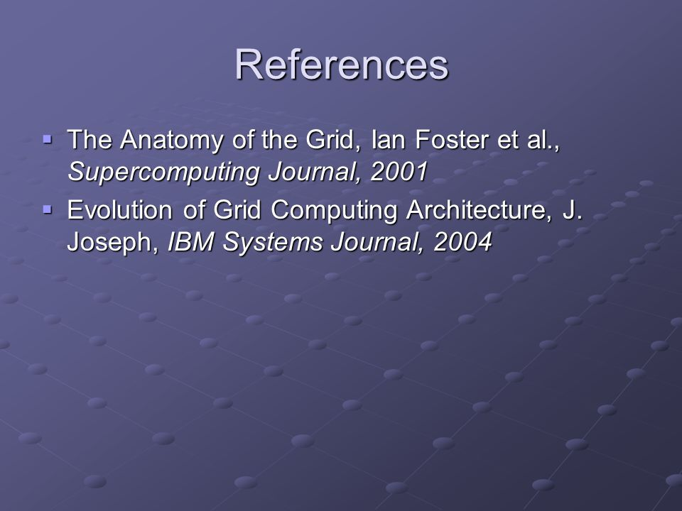References  The Anatomy of the Grid, Ian Foster et al., Supercomputing Journal, 2001  Evolution of Grid Computing Architecture, J. Joseph, IBM Syste