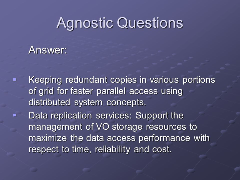 Agnostic Questions Answer:  Keeping redundant copies in various portions of grid for faster parallel access using distributed system concepts.
