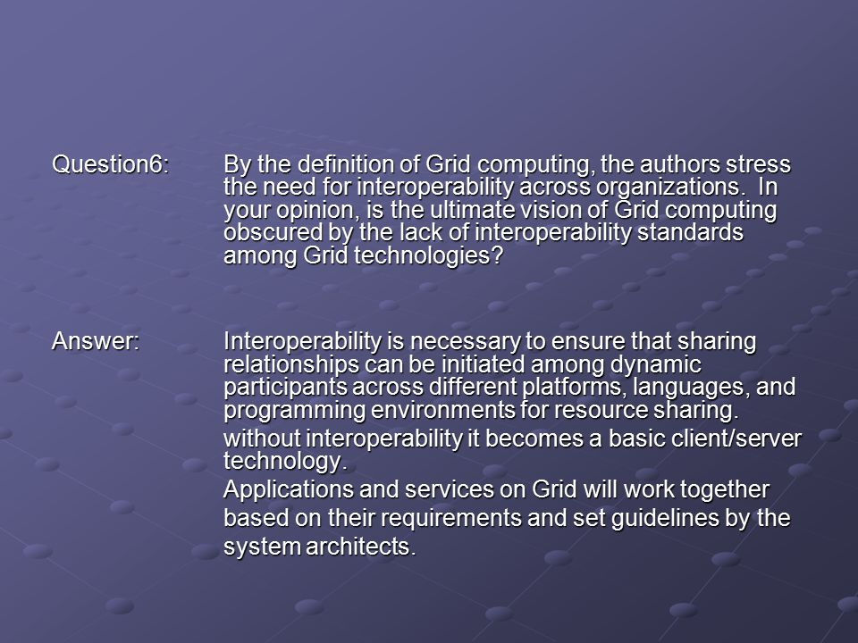 Question6:By the definition of Grid computing, the authors stress the need for interoperability across organizations.