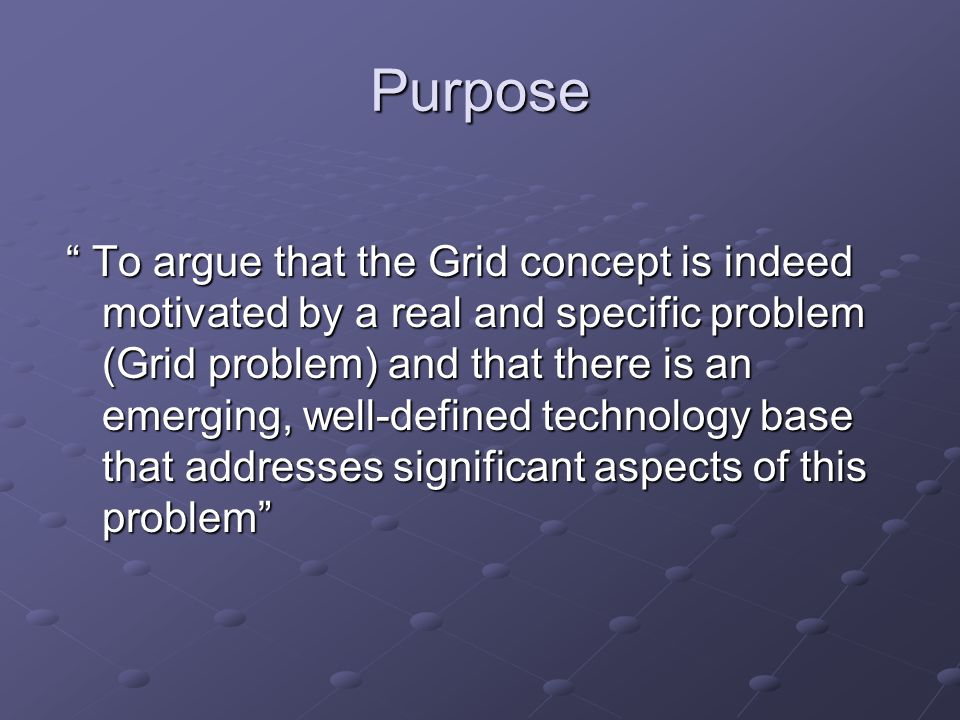 "Purpose "" To argue that the Grid concept is indeed motivated by a real and specific problem (Grid problem) and that there is an emerging, well-defined"