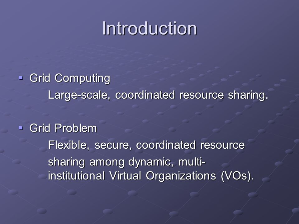 Introduction  Grid Computing Large-scale, coordinated resource sharing.  Grid Problem Flexible, secure, coordinated resource sharing among dynamic,