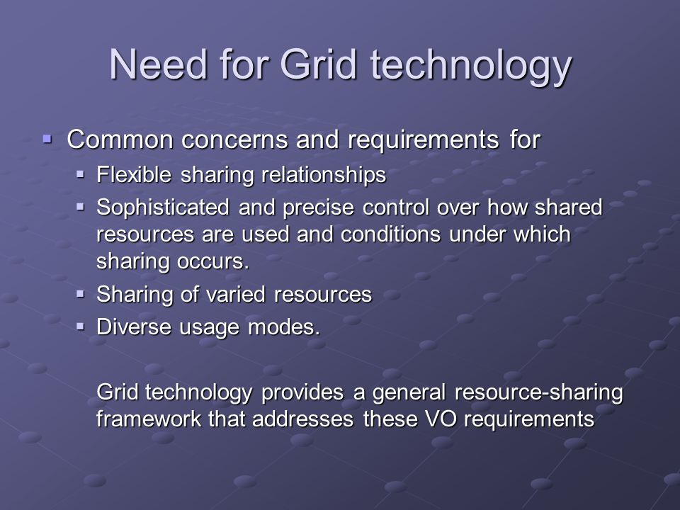 Need for Grid technology  Common concerns and requirements for  Flexible sharing relationships  Sophisticated and precise control over how shared r