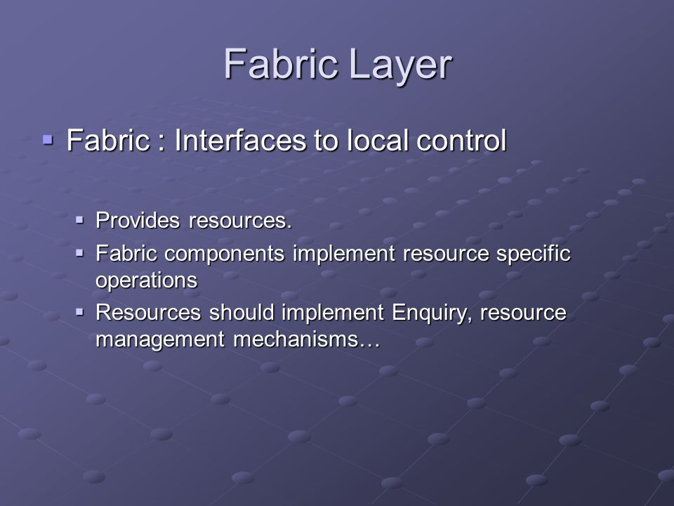 Fabric Layer  Fabric : Interfaces to local control  Provides resources.  Fabric components implement resource specific operations  Resources shoul