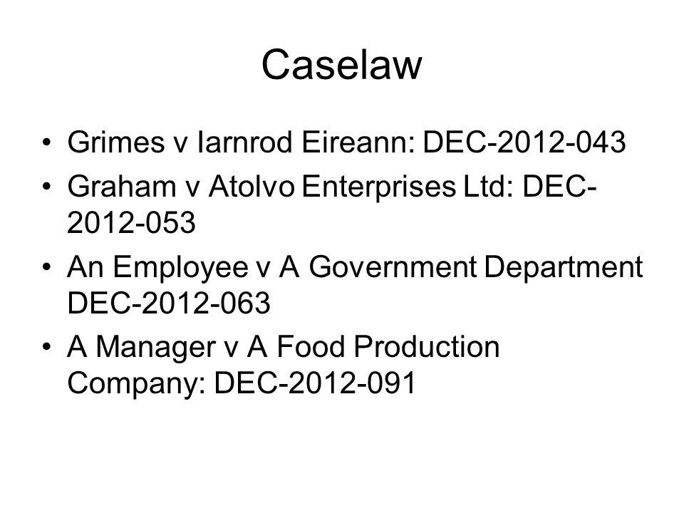 Caselaw Grimes v Iarnrod Eireann: DEC-2012-043 Graham v Atolvo Enterprises Ltd: DEC- 2012-053 An Employee v A Government Department DEC-2012-063 A Man