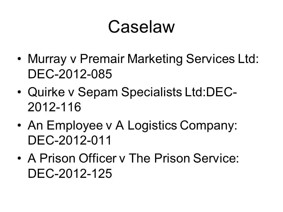 Caselaw Murray v Premair Marketing Services Ltd: DEC-2012-085 Quirke v Sepam Specialists Ltd:DEC- 2012-116 An Employee v A Logistics Company: DEC-2012