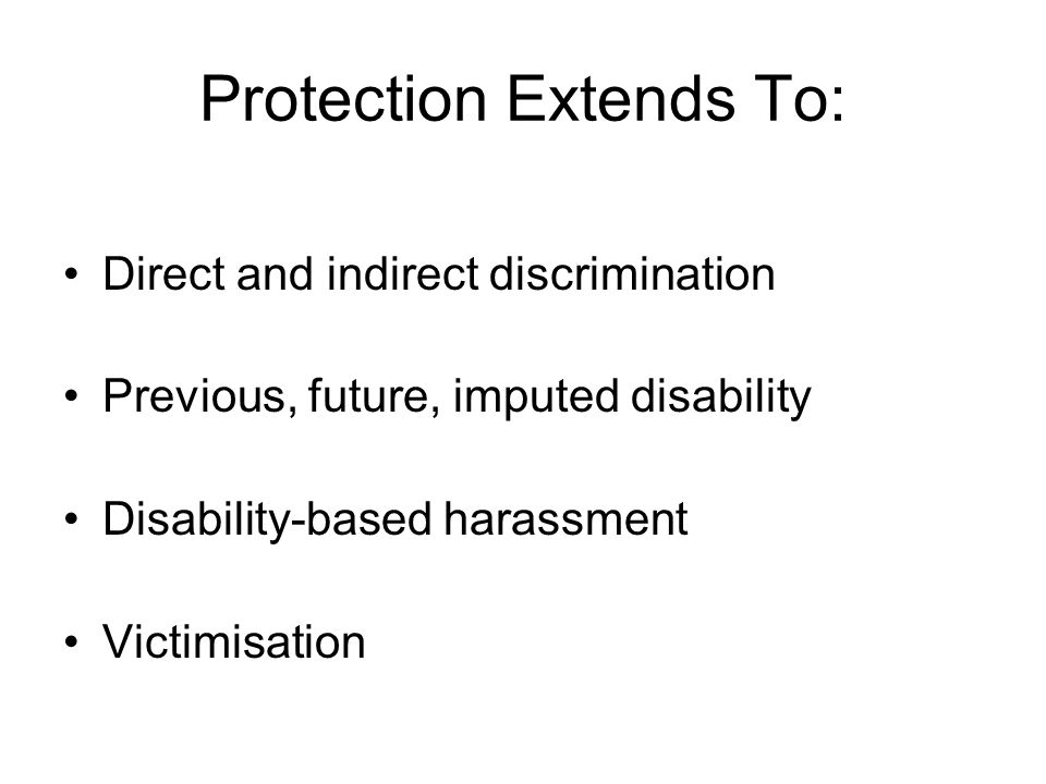 Protection Extends To: Direct and indirect discrimination Previous, future, imputed disability Disability-based harassment Victimisation