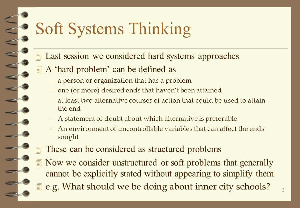 2 4 Last session we considered hard systems approaches 4 A 'hard problem' can be defined as –a person or organization that has a problem –one (or more) desired ends that haven't been attained –at least two alternative courses of action that could be used to attain the end –A statement of doubt about which alternative is preferable –An environment of uncontrollable variables that can affect the ends sought 4 These can be considered as structured problems 4 Now we consider unstructured or soft problems that generally cannot be explicitly stated without appearing to simplify them 4 e.g.