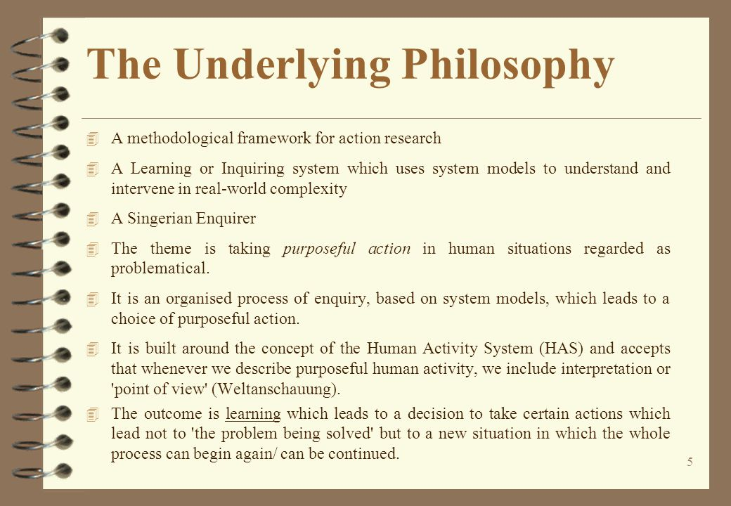 5 The Underlying Philosophy 4 A methodological framework for action research 4 A Learning or Inquiring system which uses system models to understand and intervene in real-world complexity 4 A Singerian Enquirer 4 The theme is taking purposeful action in human situations regarded as problematical.