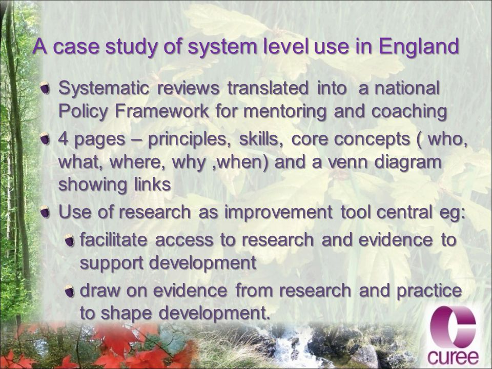 A case study of system level use in England Systematic reviews translated into a national Policy Framework for mentoring and coaching 4 pages – principles, skills, core concepts ( who, what, where, why,when) and a venn diagram showing links Use of research as improvement tool central eg: facilitate access to research and evidence to support development draw on evidence from research and practice to shape development.