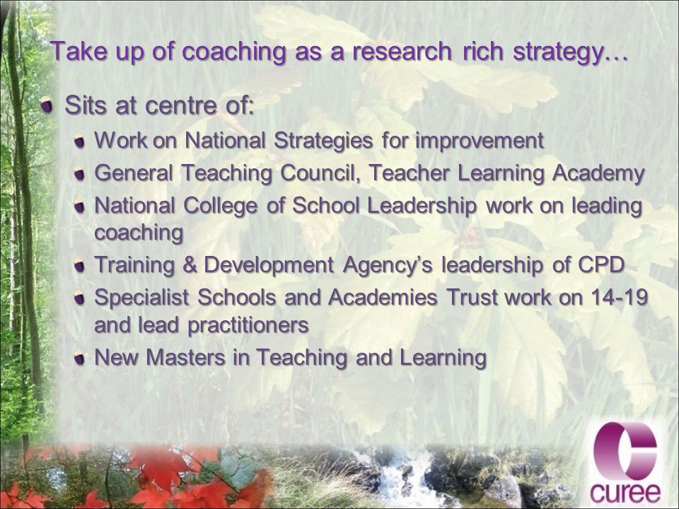 Take up of coaching as a research rich strategy… Sits at centre of: Work on National Strategies for improvement General Teaching Council, Teacher Learning Academy National College of School Leadership work on leading coaching Training & Development Agency's leadership of CPD Specialist Schools and Academies Trust work on 14-19 and lead practitioners New Masters in Teaching and Learning