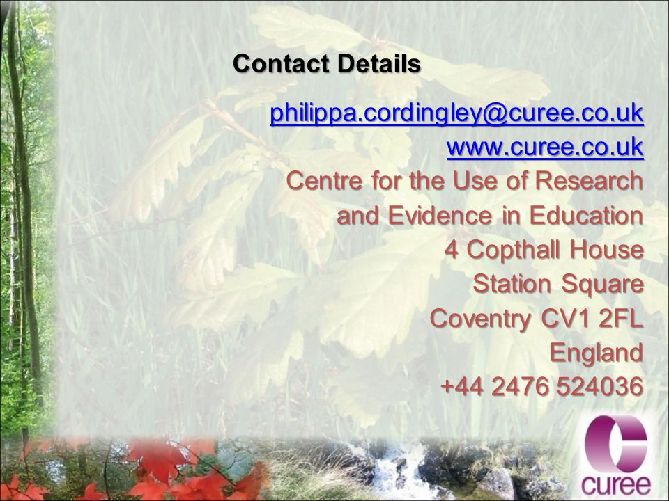 Contact Details philippa.cordingley@curee.co.uk www.curee.co.uk Centre for the Use of Research and Evidence in Education 4 Copthall House Station Square Coventry CV1 2FL England +44 2476 524036