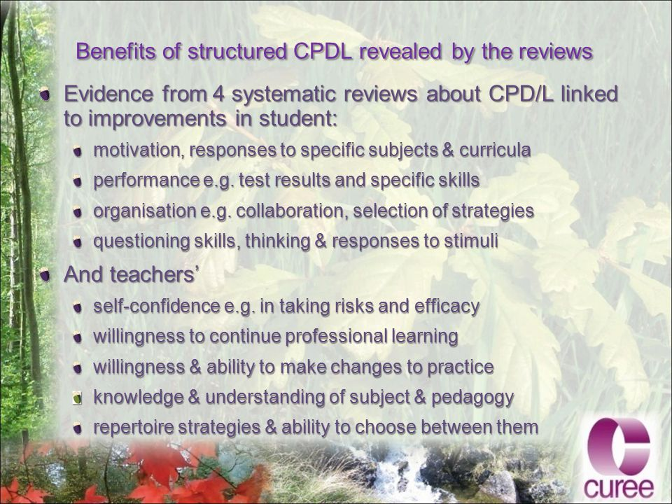 Benefits of structured CPDL revealed by the reviews Evidence from 4 systematic reviews about CPD/L linked to improvements in student: motivation, responses to specific subjects & curricula performance e.g.