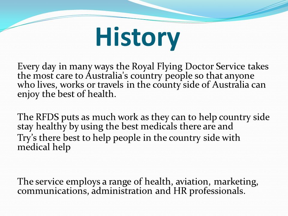 History Every day in many ways the Royal Flying Doctor Service takes the most care to Australia s country people so that anyone who lives, works or travels in the county side of Australia can enjoy the best of health.