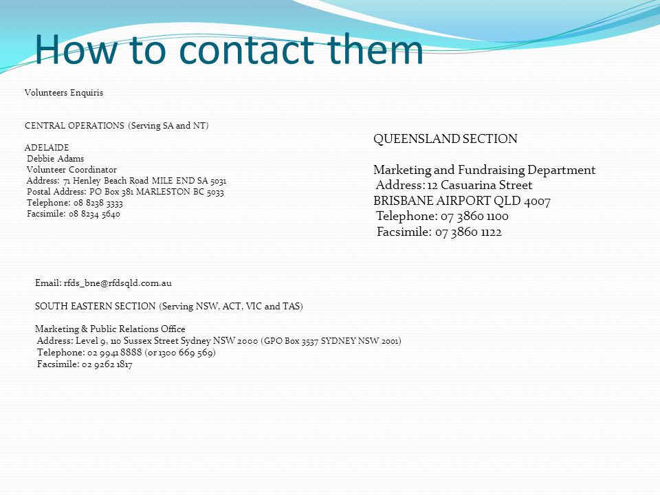 How to contact them Volunteers Enquiris CENTRAL OPERATIONS (Serving SA and NT) ADELAIDE Debbie Adams Volunteer Coordinator Address: 71 Henley Beach Road MILE END SA 5031 Postal Address: PO Box 381 MARLESTON BC 5033 Telephone: 08 8238 3333 Facsimile: 08 8234 5640 QUEENSLAND SECTION Marketing and Fundraising Department Address: 12 Casuarina Street BRISBANE AIRPORT QLD 4007 Telephone: 07 3860 1100 Facsimile: 07 3860 1122 Email: rfds_bne@rfdsqld.com.au SOUTH EASTERN SECTION (Serving NSW, ACT, VIC and TAS) Marketing & Public Relations Office Address: Level 9, 110 Sussex Street Sydney NSW 2000 (GPO Box 3537 SYDNEY NSW 2001 ) Telephone: 02 9941 8888 (or 1300 669 569) Facsimile: 02 9262 1817