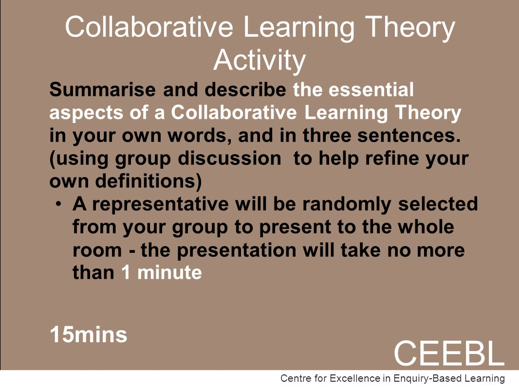 CEEBL Centre for Excellence in Enquiry-Based Learning Collaborative Learning Theory Activity CEEBL Centre for Excellence in Enquiry-Based Learning Summarise and describe the essential aspects of a Collaborative Learning Theory in your own words, and in three sentences.