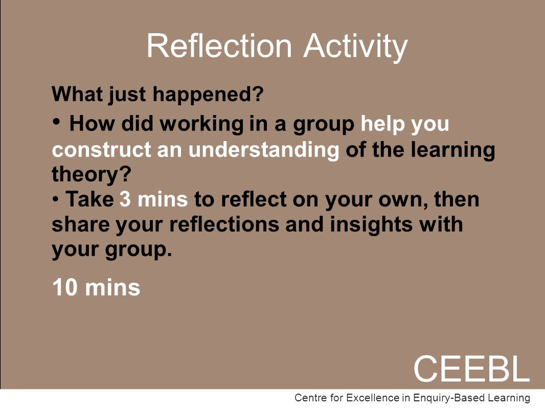 CEEBL Centre for Excellence in Enquiry-Based Learning Reflection Activity CEEBL Centre for Excellence in Enquiry-Based Learning What just happened.