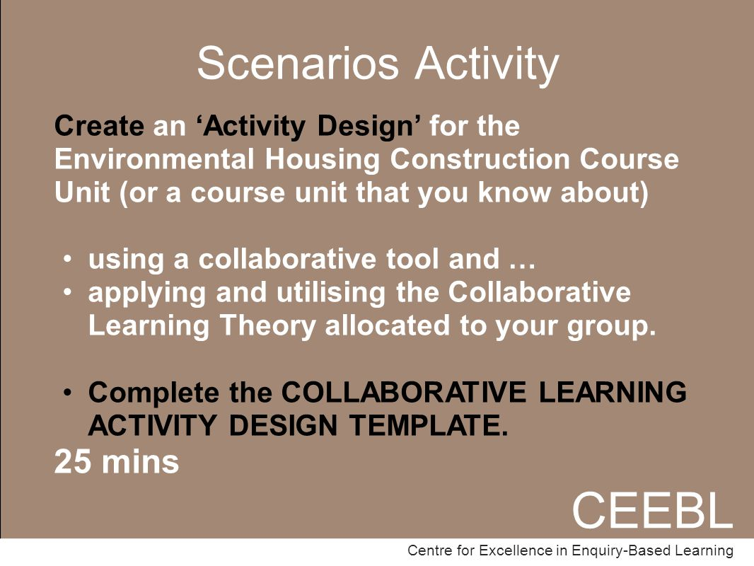 CEEBL Centre for Excellence in Enquiry-Based Learning Scenarios Activity CEEBL Centre for Excellence in Enquiry-Based Learning Create an 'Activity Design' for the Environmental Housing Construction Course Unit (or a course unit that you know about) using a collaborative tool and … applying and utilising the Collaborative Learning Theory allocated to your group.