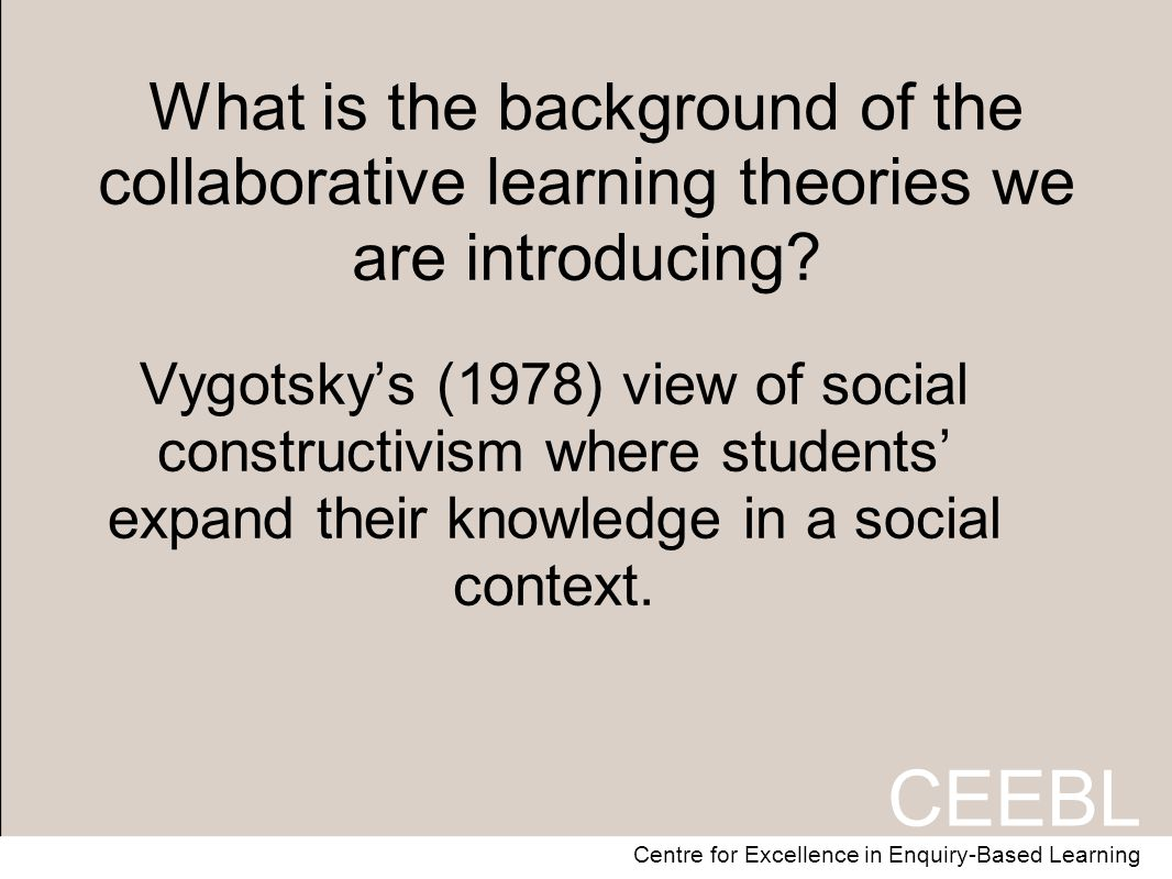 CEEBL Centre for Excellence in Enquiry-Based Learning What is the background of the collaborative learning theories we are introducing.