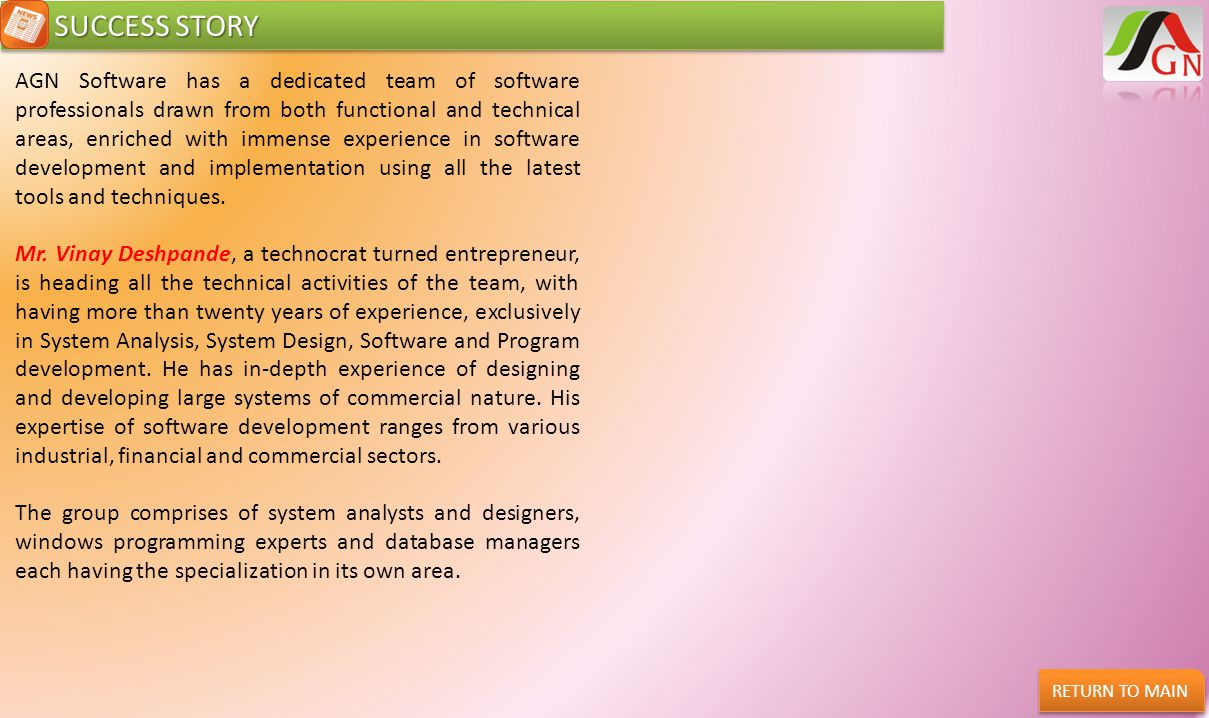 SUCCESS STORY SUCCESS STORY AGN Software has a dedicated team of software professionals drawn from both functional and technical areas, enriched with
