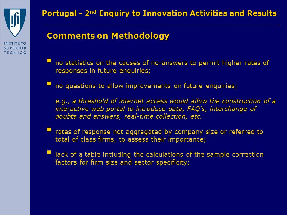Comments on Methodology Comments on Methodology Portugal - 2 nd Enquiry to Innovation Activities and Results  no statistics on the causes of no-answers to permit higher rates of responses in future enquiries;  no questions to allow improvements on future enquiries; e.g., a threshold of internet access would allow the construction of a interactive web portal to introduce data, FAQ's, interchange of doubts and answers, real-time collection, etc.