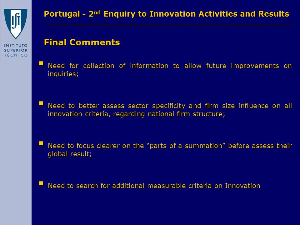 Final Comments Final Comments Portugal - 2 nd Enquiry to Innovation Activities and Results  Need for collection of information to allow future improvements on inquiries;  Need to better assess sector specificity and firm size influence on all innovation criteria, regarding national firm structure;  Need to focus clearer on the parts of a summation before assess their global result;  Need to search for additional measurable criteria on Innovation