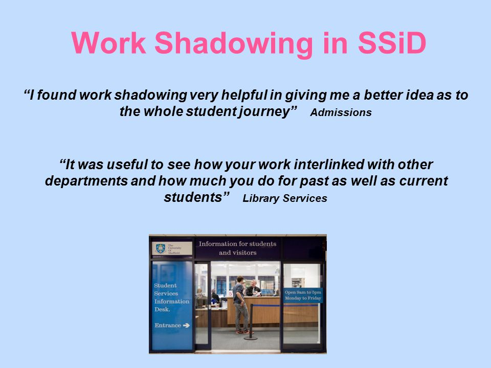 "Work Shadowing in SSiD ""I found work shadowing very helpful in giving me a better idea as to the whole student journey"" Admissions ""It was useful to s"