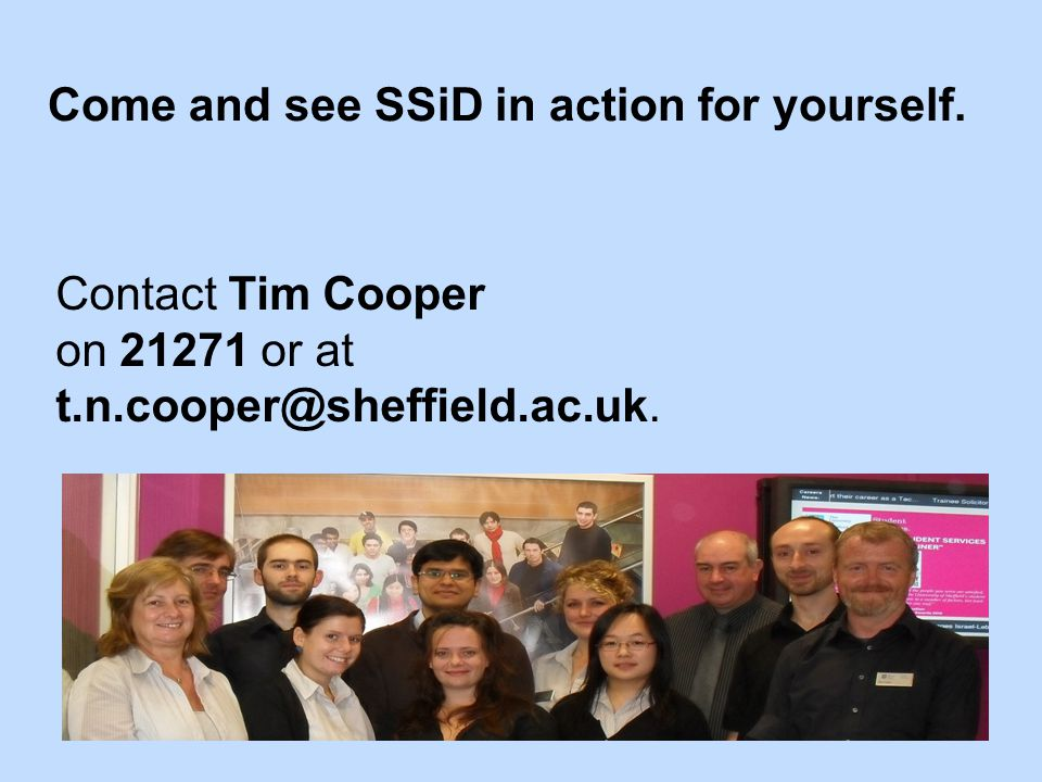 Come and see SSiD in action for yourself. Contact Tim Cooper on 21271 or at t.n.cooper@sheffield.ac.uk.