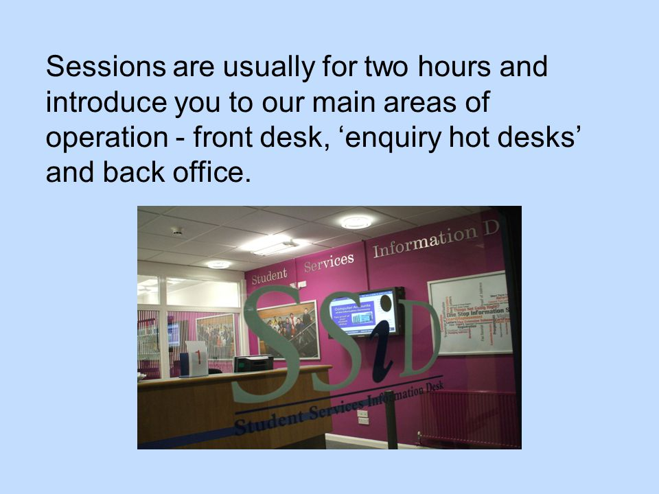 Sessions are usually for two hours and introduce you to our main areas of operation - front desk, 'enquiry hot desks' and back office.