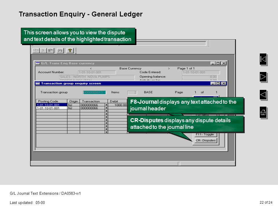 22 of 24 G/L Journal Text Extensions / DA0583-w1 Last updated: 05-00 Transaction Enquiry - General Ledger This screen allows you to view the dispute a