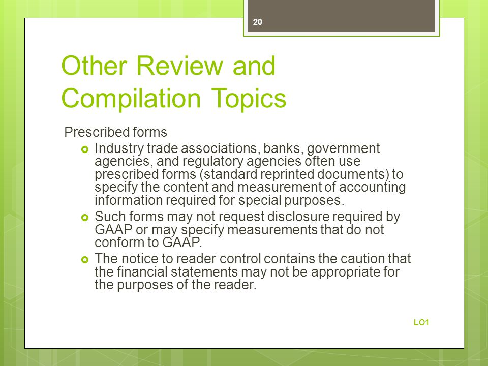 Other Review and Compilation Topics Prescribed forms  Industry trade associations, banks, government agencies, and regulatory agencies often use prescribed forms (standard reprinted documents) to specify the content and measurement of accounting information required for special purposes.