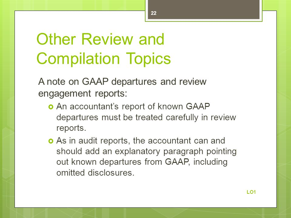 Other Review and Compilation Topics A note on GAAP departures and review engagement reports:  An accountant's report of known GAAP departures must be treated carefully in review reports.