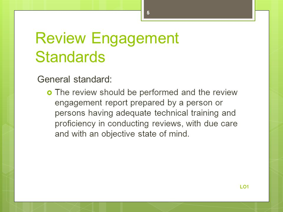 Review Engagement Standards General standard:  The review should be performed and the review engagement report prepared by a person or persons having adequate technical training and proficiency in conducting reviews, with due care and with an objective state of mind.