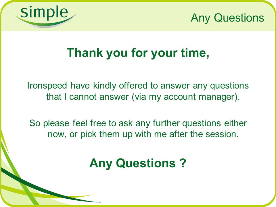 Any Questions Thank you for your time, Ironspeed have kindly offered to answer any questions that I cannot answer (via my account manager).