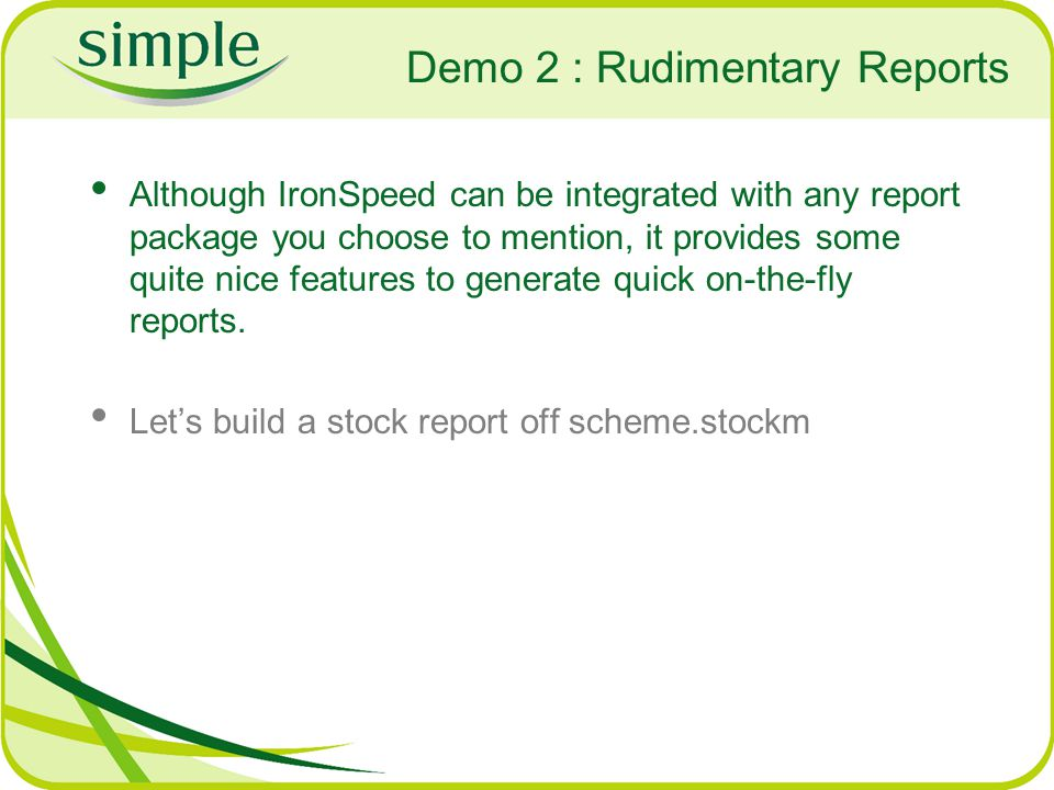 Demo 2 : Rudimentary Reports Although IronSpeed can be integrated with any report package you choose to mention, it provides some quite nice features to generate quick on-the-fly reports.