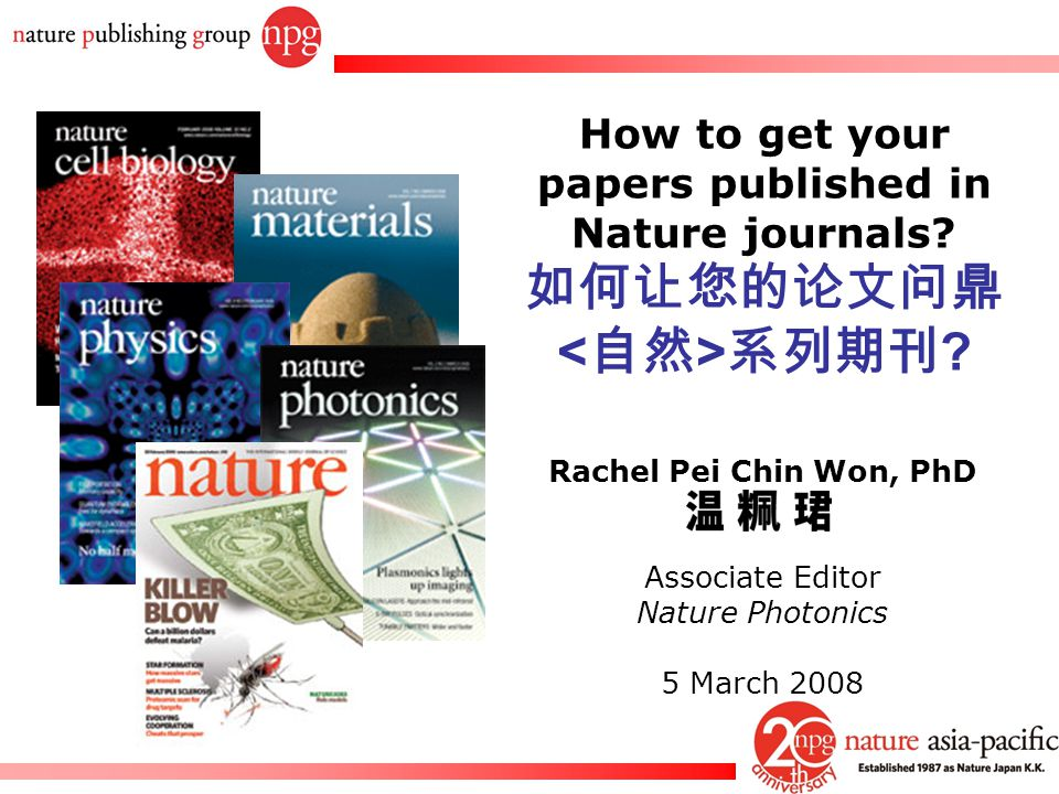 Rachel PC Won How to get your papers published in Nature journals? 如何让您的论文问鼎 系列期刊 ? Rachel Pei Chin Won, PhD Associate Editor Nature Photonics 5 March