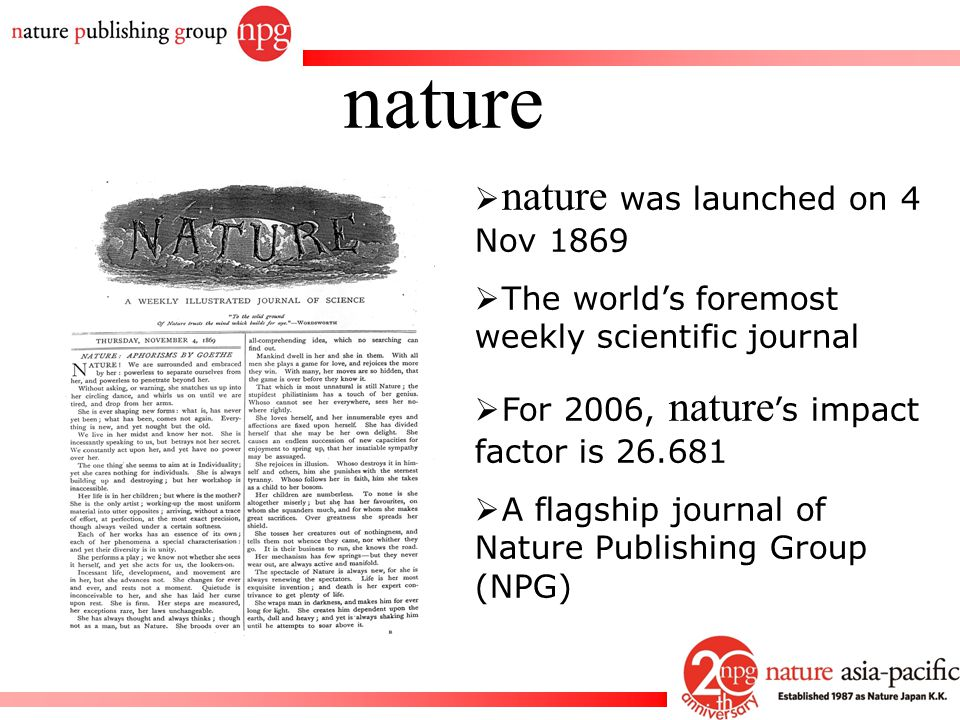 Rachel PC Won  nature was launched on 4 Nov 1869  The world's foremost weekly scientific journal  For 2006, nature 's impact factor is 26.681  A f
