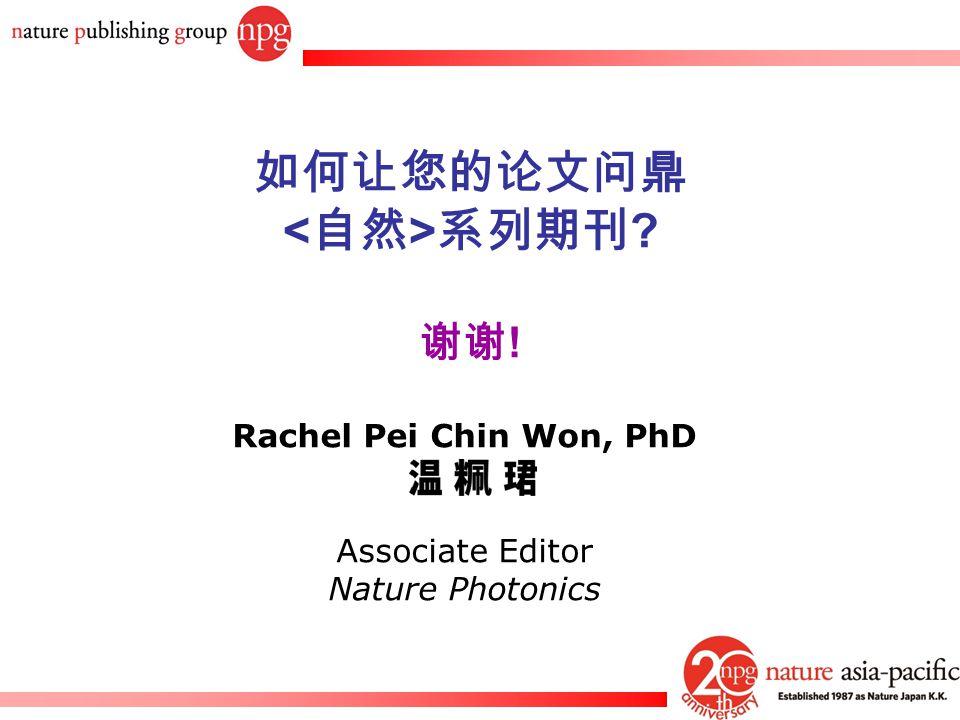 Rachel PC Won Rachel Pei Chin Won, PhD Associate Editor Nature Photonics 如何让您的论文问鼎 系列期刊 ? 谢谢 !
