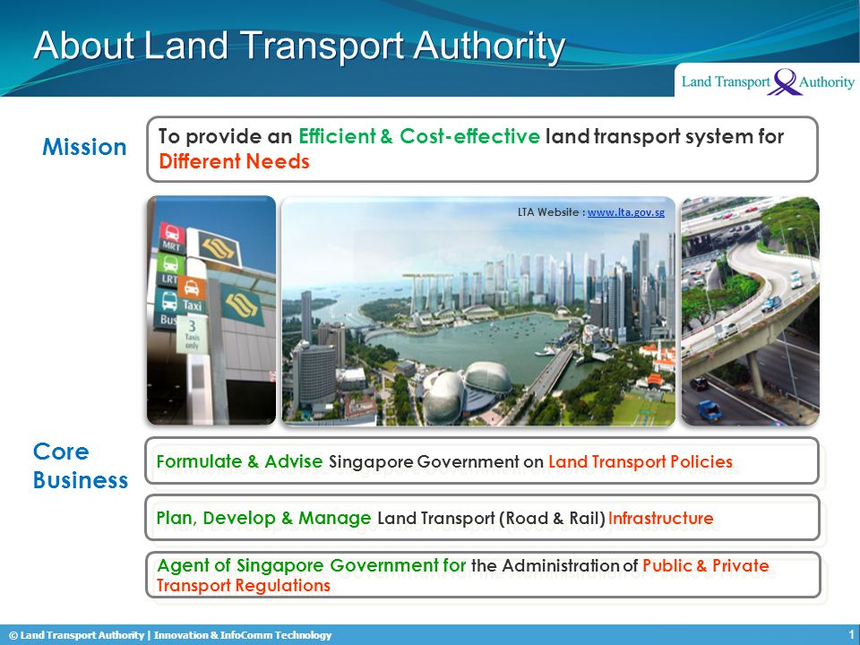 © Land Transport Authority | Innovation & InfoComm Technology About Land Transport Authority Mission To provide an Efficient & Cost-effective land transport system for Different Needs Formulate & Advise Singapore Government on Land Transport Policies Plan, Develop & Manage Land Transport (Road & Rail) Infrastructure Agent of Singapore Government for the Administration of Public & Private Transport Regulations Core Business LTA Website : www.lta.gov.sg 1
